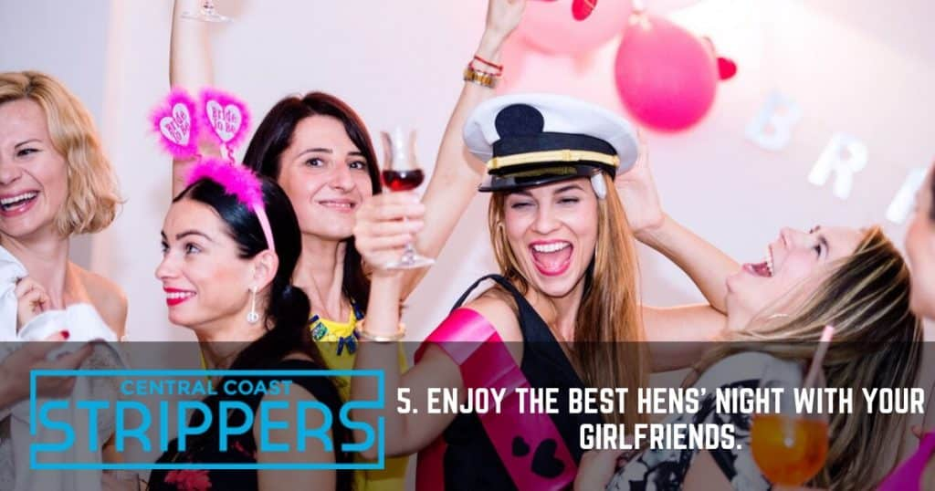 5. Enjoy the best hens' night with your girlfriends.